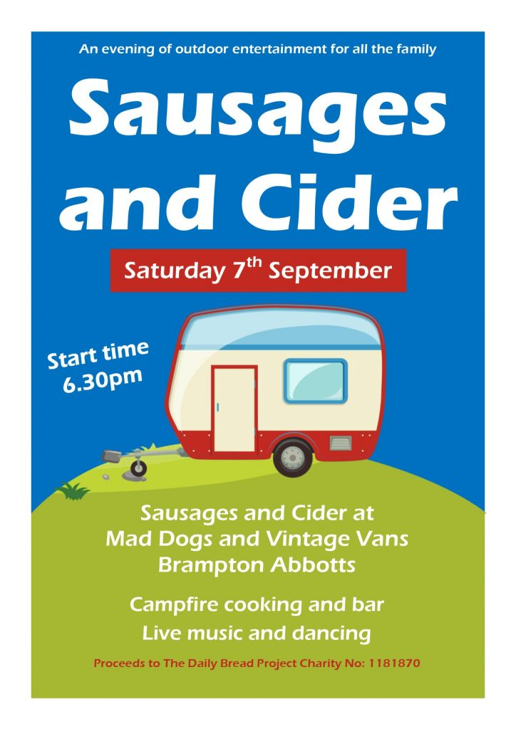Sausages and Cider Poster An evening of outdoor entertainment for all the family on Saturday 7th September - Start time 6.30pm At  Mad Dogs and Vintage Vans, Brampton Abbotts.  Campfire cooking and bar Live music and dancing. £5 per adult; Under 16s £2.50  Proceeds The Daily Bread Project Charity No: 1181870